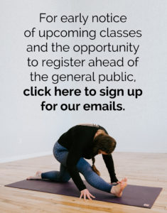 For early notice of upcoming classes and the opportunity to register ahead of the general public, click here to sign up for our emails.